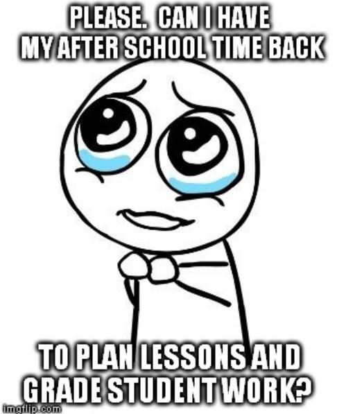 Teacher Humor Meme Please Can I Have My After School Time Back for Planning